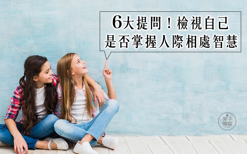 6大提問!檢視自己 是否掌握人際相處智慧